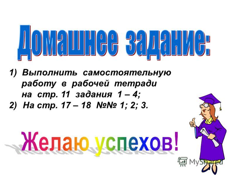 1) Выполнить самостоятельную работу в рабочей тетради на стр. 11 задания 1 – 4; 2) На стр. 17 – 18 1; 2; 3.