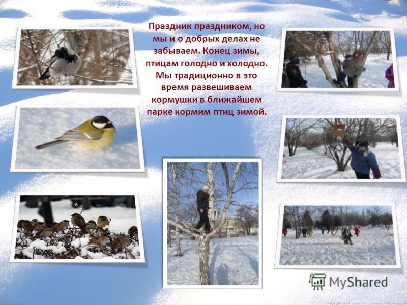 Праздник праздником, но мы и о добрых делах не забываем. Конец зимы, птицам голодно и холодно. Мы традиционно в это время развешиваем кормушки в ближайшем парке кормим птиц зимой.
