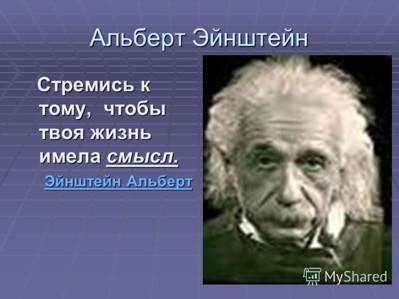 Альберт Эйнштейн Стремись к тому, чтобы твоя жизнь имела смысл. Стремись к тому, чтобы твоя жизнь имела смысл. Эйнштейн Альберт Эйнштейн АльбертЭйнштейн АльбертЭйнштейн Альберт