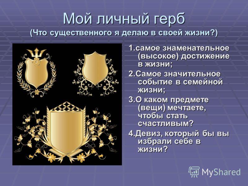 Мой личный герб (Что существенного я делаю в своей жизни?) 1.самое знаменательное (высокое) достижение в жизни; 2.Самое значительное событие в семейной жизни; 3.О каком предмете (вещи) мечтаете, чтобы стать счастливым? 4.Девиз, который бы вы избрали