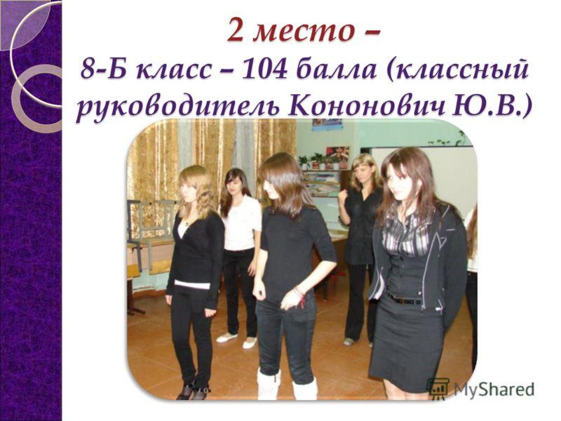 2 место – 8-Б класс – 104 балла (классный руководитель Кононович Ю.В.)