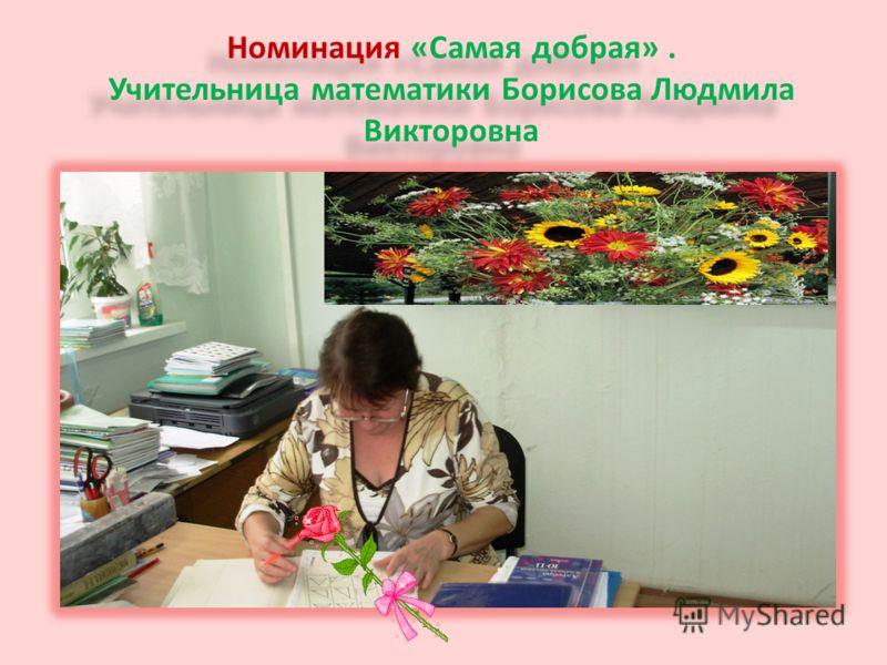 Номинация «Самая добрая». Учительница математики Борисова Людмила Викторовна