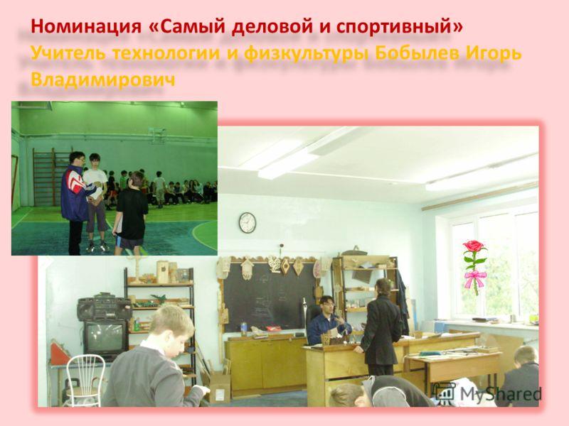 Номинация «Самый деловой и спортивный» Учитель технологии и физкультуры Бобылев Игорь Владимирович