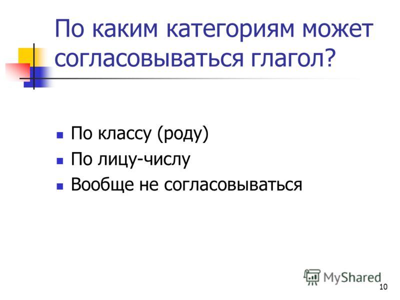 10 По каким категориям может согласовываться глагол? По классу (роду) По лицу-числу Вообще не согласовываться