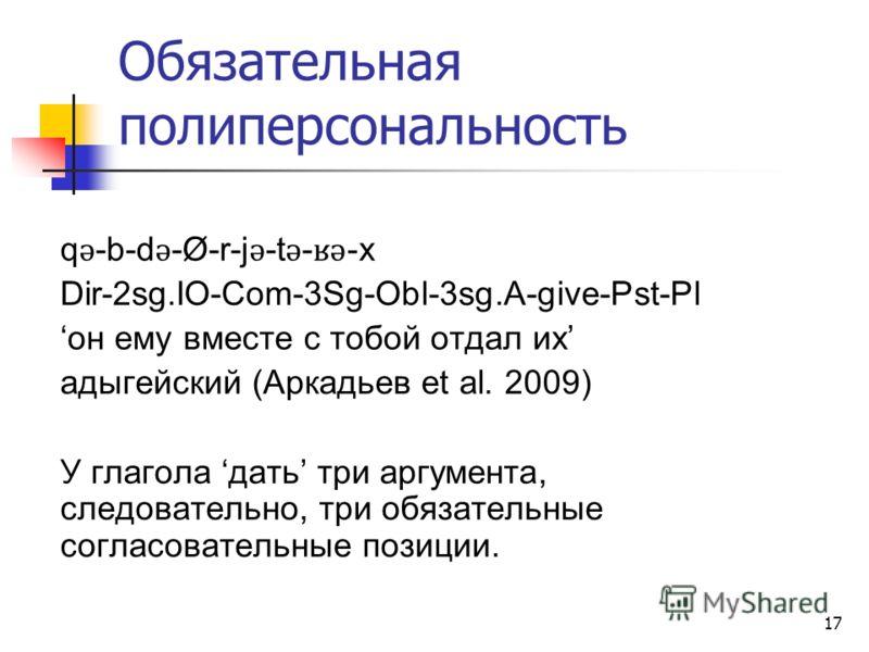 17 Обязательная полиперсональность q ǝ -b-d ǝ -Ø-r-j ǝ -t ǝ - ʁǝ -x Dir-2sg.IO-Com-3Sg-Obl-3sg.A-give-Pst-Pl он ему вместе с тобой отдал их адыгейский (Аркадьев et al. 2009) У глагола дать три аргумента, следовательно, три обязательные согласовательн