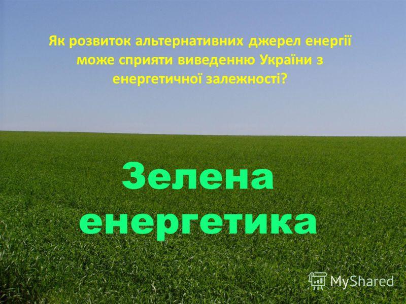 Як розвиток альтернативних джерел енергії може сприяти виведенню України з енергетичної залежності? Зелена енергетика