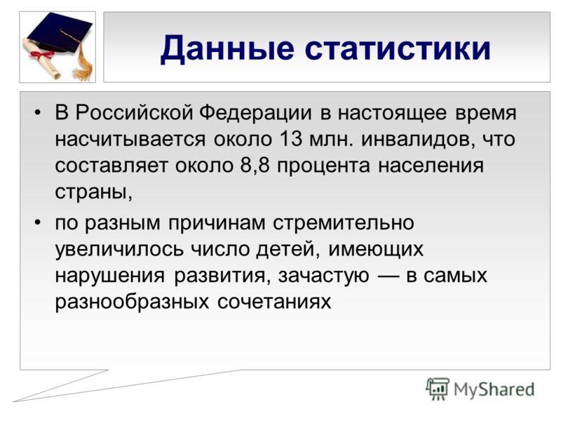 Данные статистики В Российской Федерации в настоящее время насчитывается около 13 млн. инвалидов, что составляет около 8,8 процента населения страны, по разным причинам стремительно увеличилось число детей, имеющих нарушения развития, зачастую в самы