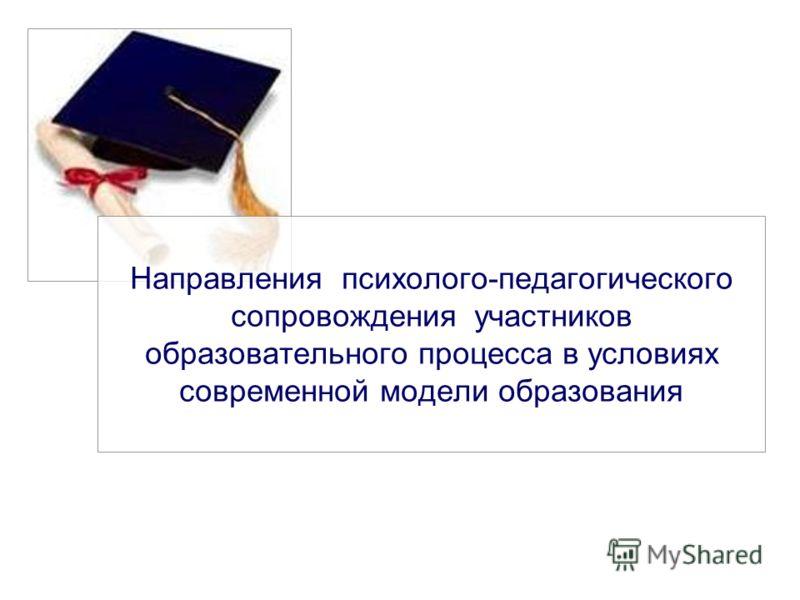 Направления психолого-педагогического сопровождения участников образовательного процесса в условиях современной модели образования