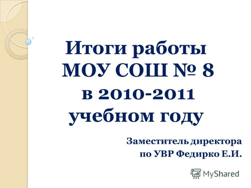 Итоги работы МОУ СОШ 8 в 2010-2011 учебном году Заместитель директора по УВР Федирко Е.И.