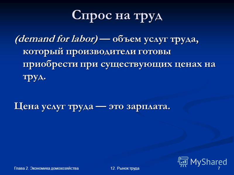 Глава 2. Экономика домохозяйства 712. Рынок труда Спрос на труд (demand for labor) объем услуг труда, который производители готовы приобрести при существующих ценах на труд. Цена услуг труда это зарплата.