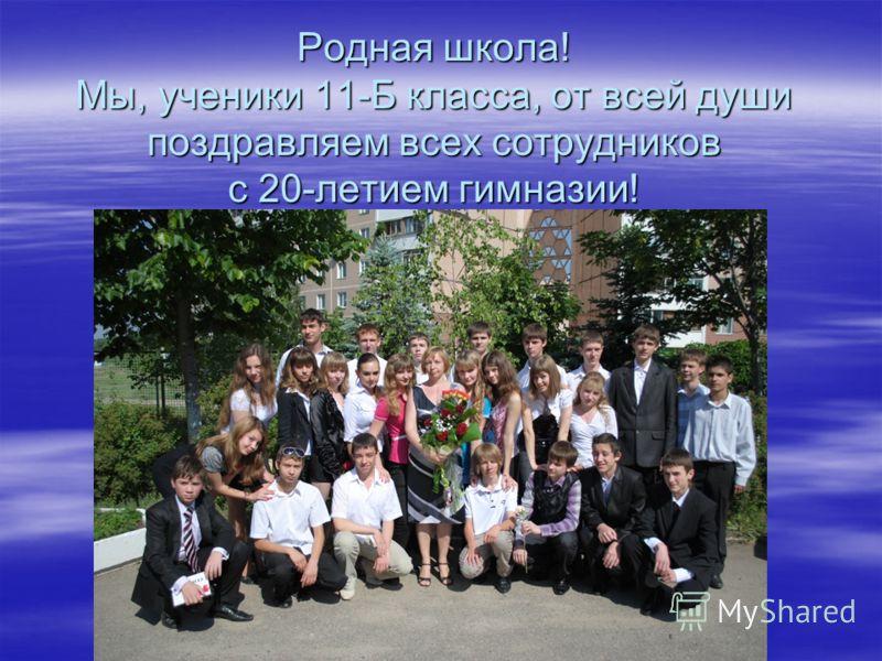 Родная школа! Мы, ученики 11-Б класса, от всей души поздравляем всех сотрудников с 20-летием гимназии!
