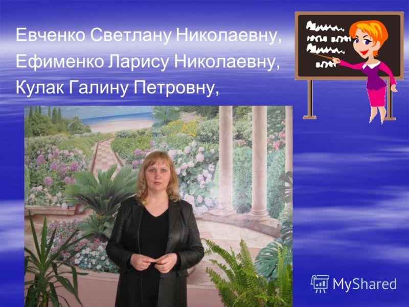 Евченко Светлану Николаевну, Ефименко Ларису Николаевну, Кулак Галину Петровну,