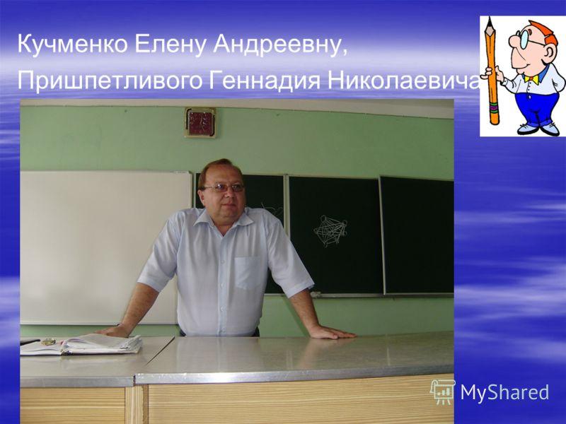 Кучменко Елену Андреевну, Пришпетливого Геннадия Николаевича,