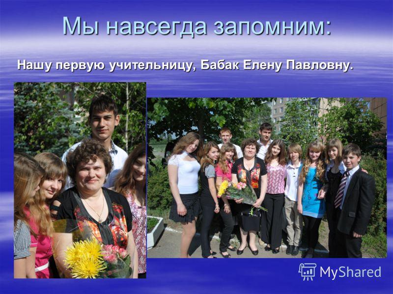 Мы навсегда запомним: Нашу первую учительницу, Бабак Елену Павловну.