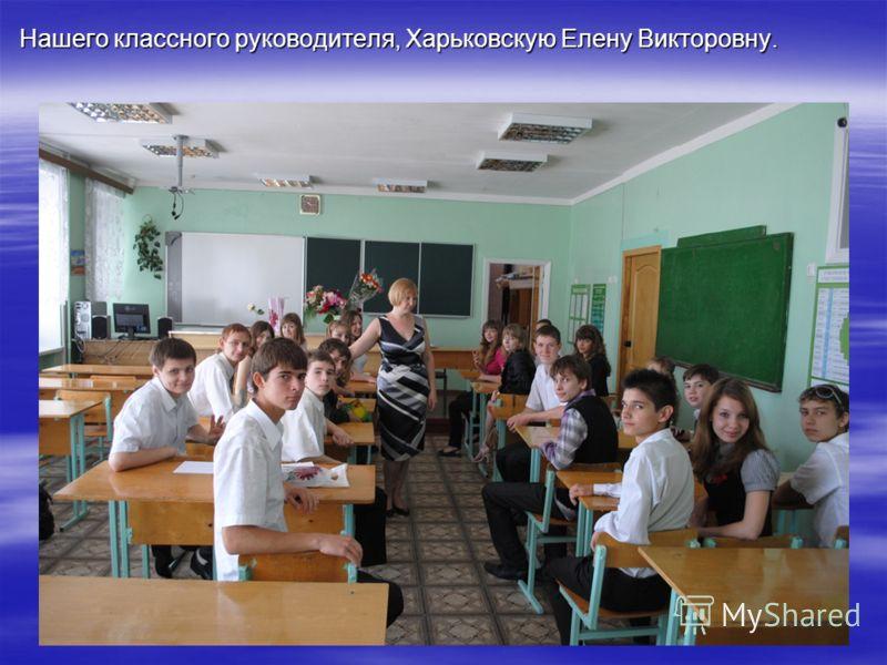 Нашего классного руководителя, Харьковскую Елену Викторовну.