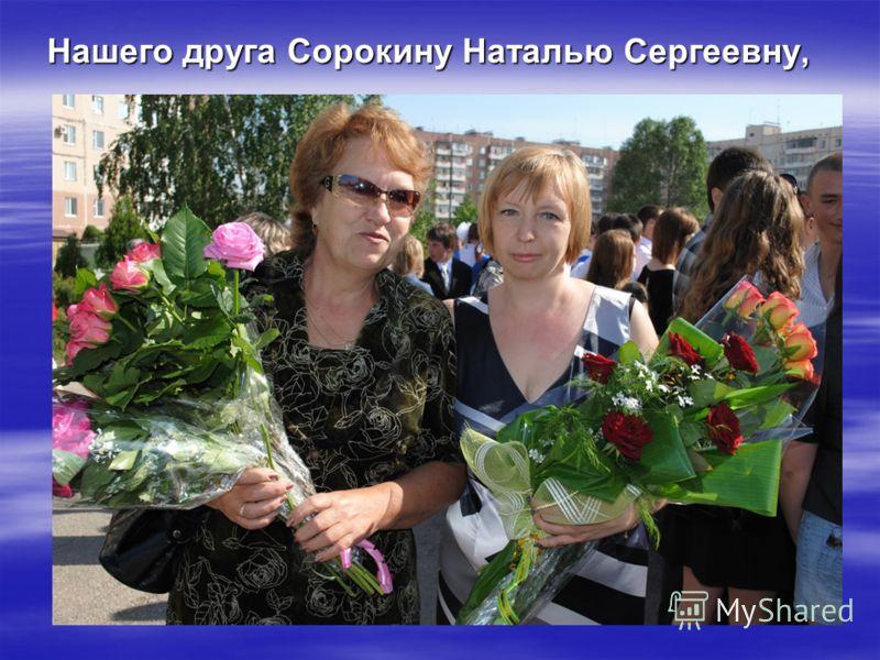 Нашего друга Сорокину Наталью Сергеевну,