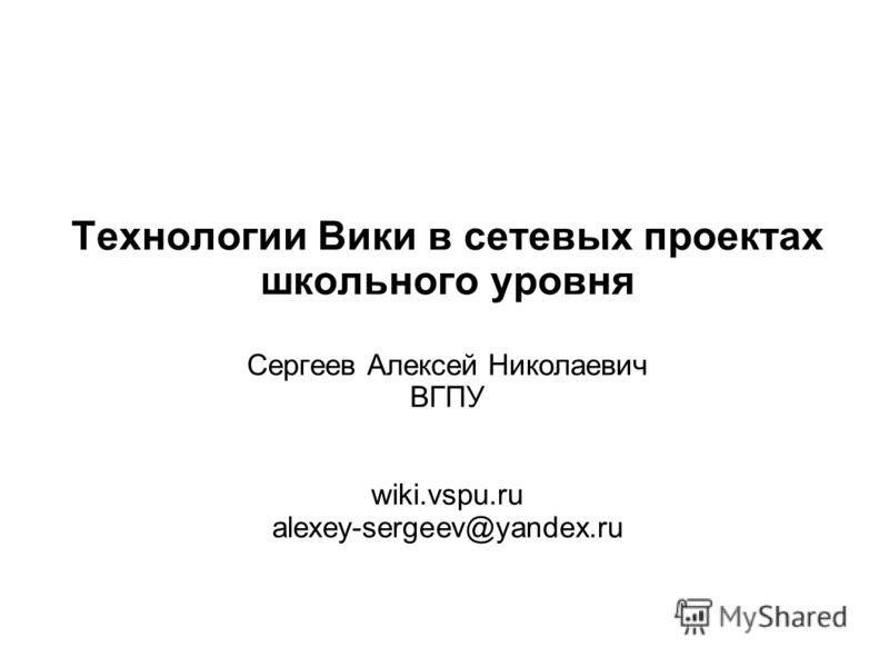Технологии Вики в сетевых проектах школьного уровня Сергеев Алексей Николаевич ВГПУ wiki.vspu.ru alexey-sergeev@yandex.ru