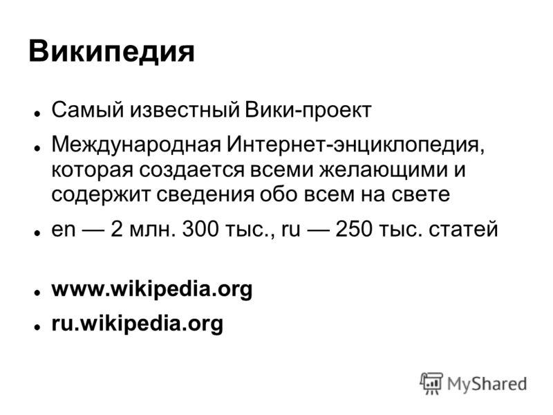 Википедия Самый известный Вики-проект Международная Интернет-энциклопедия, которая создается всеми желающими и содержит сведения обо всем на свете en 2 млн. 300 тыс., ru 250 тыс. статей www.wikipedia.org ru.wikipedia.org