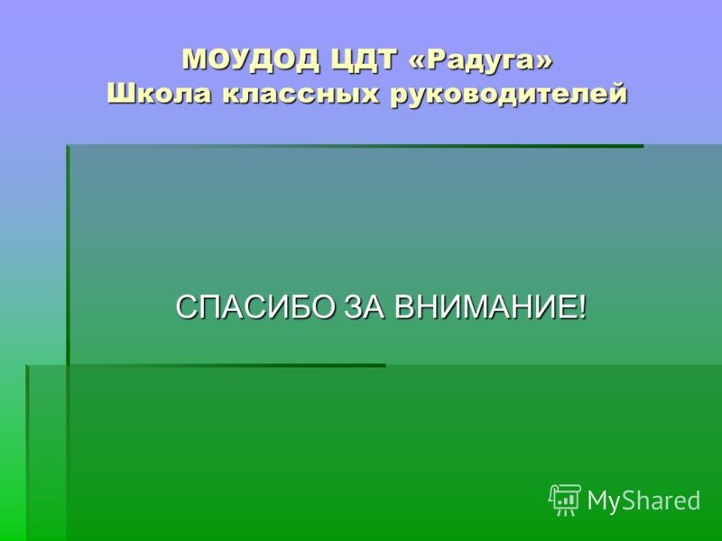 МОУДОД ЦДТ «Радуга» Школа классных руководителей СПАСИБО ЗА ВНИМАНИЕ!