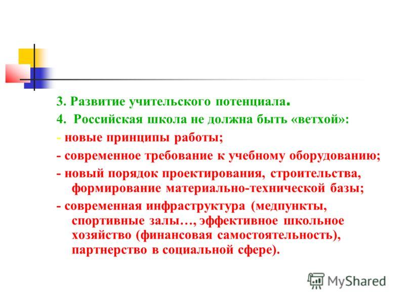 3. Развитие учительского потенциала. 4. Российская школа не должна быть «ветхой»: - новые принципы работы; - современное требование к учебному оборудованию; - новый порядок проектирования, строительства, формирование материально-технической базы; - с