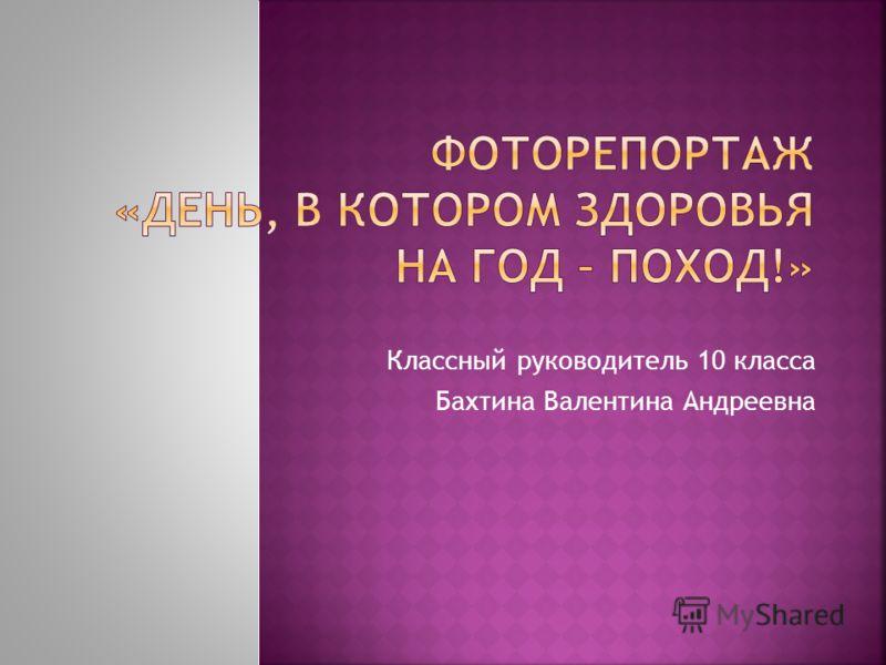 Классный руководитель 10 класса Бахтина Валентина Андреевна