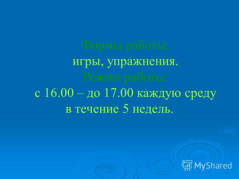 Формы работы: игры, упражнения. Режим работы: с 16.00 – до 17.00 каждую среду в течение 5 недель.