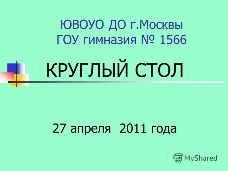 ЮВОУО ДО г.Москвы ГОУ гимназия 1566 КРУГЛЫЙ СТОЛ 27 апреля 2011 года
