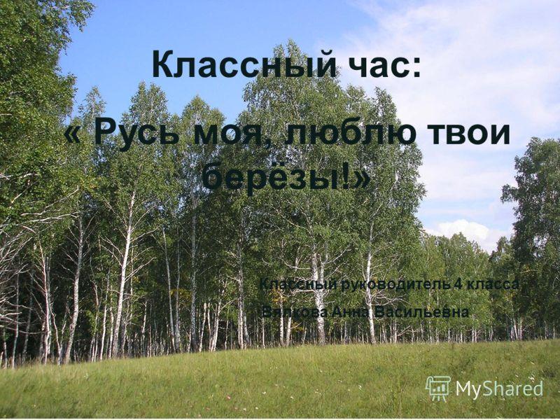 Классный час: « Русь моя, люблю твои берёзы!» Классный руководитель 4 класса Вялкова Анна Васильевна
