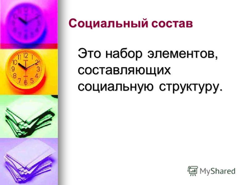 Социальный состав Это набор элементов, составляющих социальную структуру.
