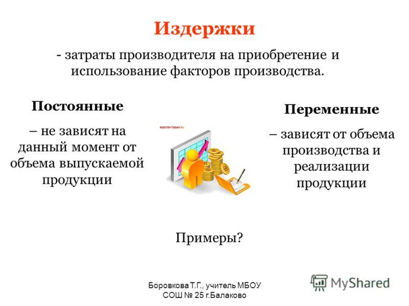 Боровкова Т.Г., учитель МБОУ СОШ 25 г.Балаково Издержки - затраты производителя на приобретение и использование факторов производства. Постоянные – не зависят на данный момент от объема выпускаемой продукции Переменные – зависят от объема производств