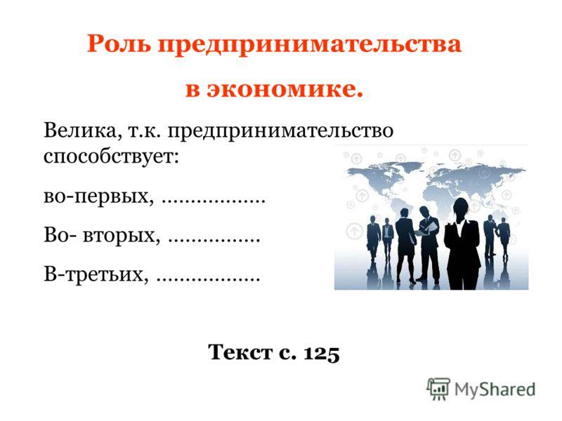 Роль предпринимательства в экономике. Велика, т.к. предпринимательство способствует: во-первых, ……………… Во- вторых, ……………. В-третьих, ……………… Текст с. 125