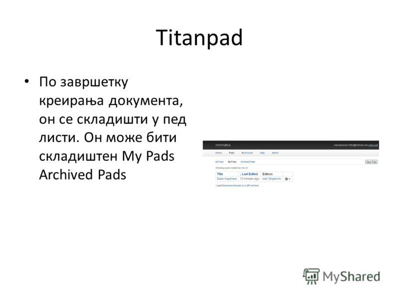 Titanpad По завршетку креирања документа, он се складишти у пед листи. Он може бити складиштен My Pads Archived Pads