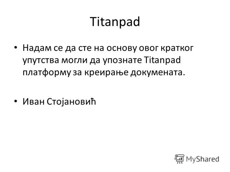 Titanpad Надам се да сте на основу овог кратког упутства могли да упознате Titanpad платформу за креирање докумената. Иван Стојановић