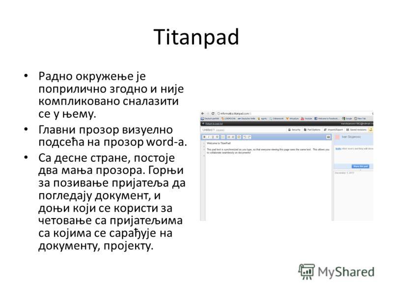 Titanpad Радно окружење је поприлично згодно и није компликовано сналазити се у њему. Главни прозор визуелно подсећа на прозор word-a. Са десне стране, постоје два мања прозора. Горњи за позивање пријатеља да погледају документ, и доњи који се корист