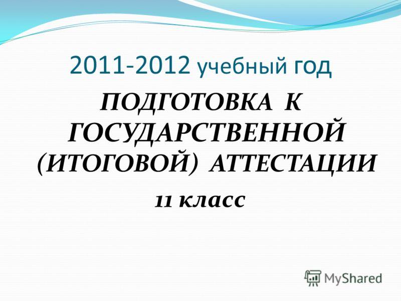 2011-2012 учебный год ПОДГОТОВКА К ГОСУДАРСТВЕННОЙ (ИТОГОВОЙ) АТТЕСТАЦИИ 11 класс