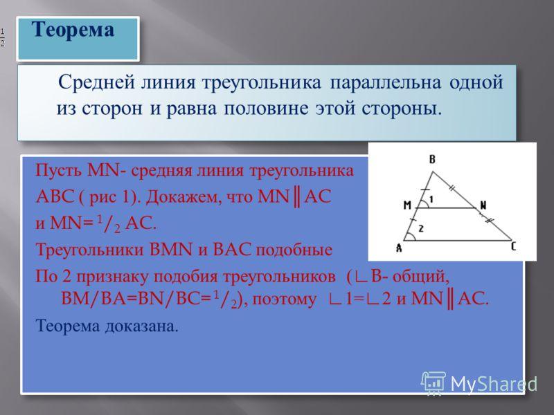 Пусть MN- средняя линия треугольника ABC ( рис 1). Докажем, что MNAC и MN= 1 / 2 AC. Треугольники BMN и BAC подобные По 2 признаку подобия треугольников (B- общий, BM/BA=BN/BC= 1 / 2 ), поэтому 1=2 и MNAC. Теорема доказана. Пусть MN- средняя линия тр