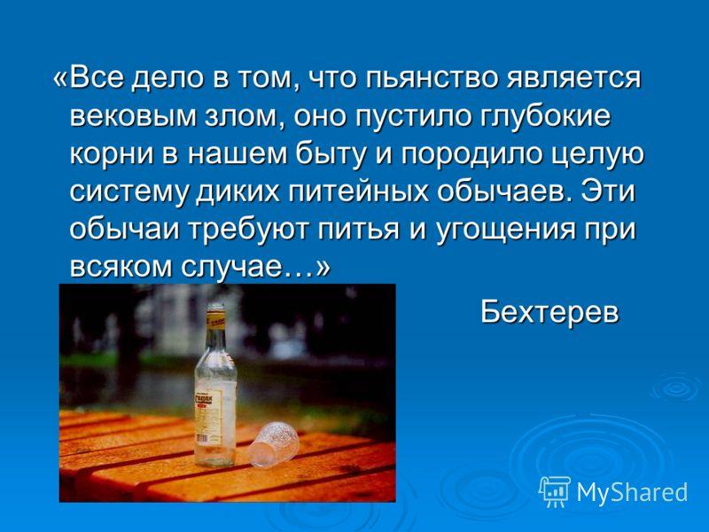 «Все дело в том, что пьянство является вековым злом, оно пустило глубокие корни в нашем быту и породило целую систему диких питейных обычаев. Эти обычаи требуют питья и угощения при всяком случае…» «Все дело в том, что пьянство является вековым злом,