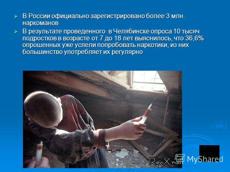 В России официально зарегистрировано более 3 млн. наркоманов В России официально зарегистрировано более 3 млн. наркоманов В результате проведенного в Челябинске опроса 10 тысяч подростков в возрасте от 7 до 18 лет выяснилось, что 36,6% опрошенных уже