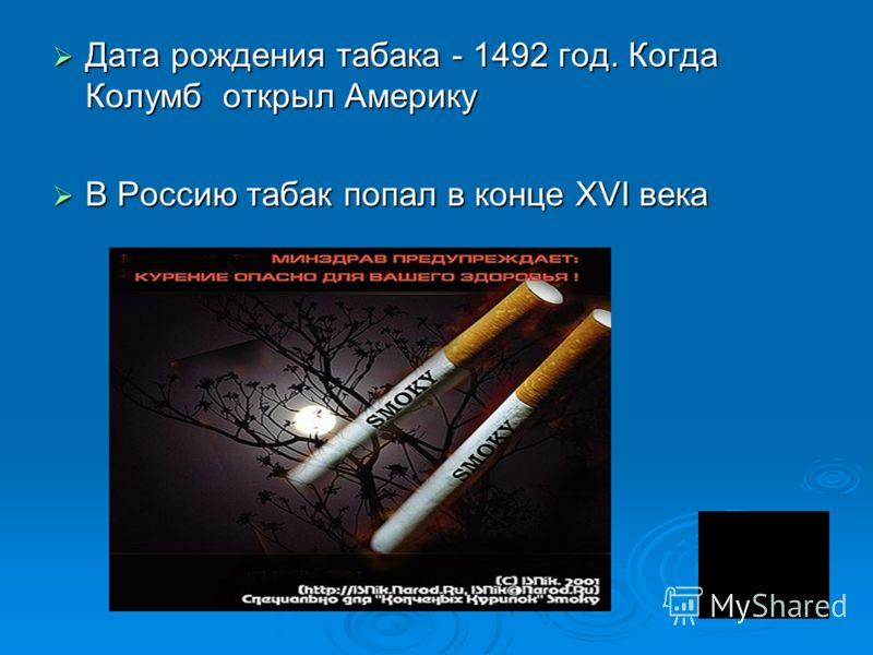 Дата рождения табака - 1492 год. Когда Колумб открыл Америку Дата рождения табака - 1492 год. Когда Колумб открыл Америку В Россию табак попал в конце XVI века В Россию табак попал в конце XVI века