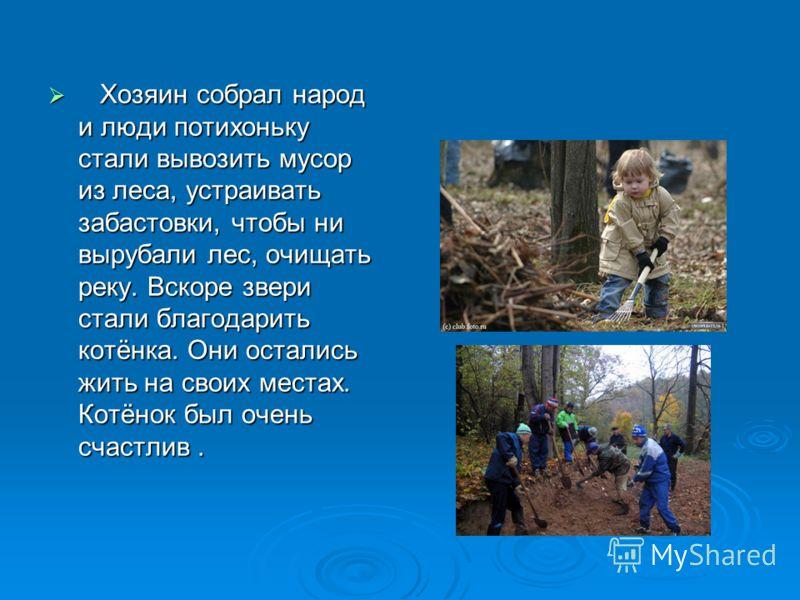 Хозяин собрал народ и люди потихоньку стали вывозить мусор из леса, устраивать забастовки, чтобы ни вырубали лес, очищать реку. Вскоре звери стали благодарить котёнка. Они остались жить на своих местах. Котёнок был очень счастлив. Хозяин собрал народ