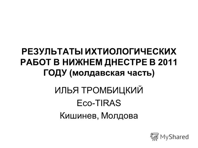 РЕЗУЛЬТАТЫ ИХТИОЛОГИЧЕСКИХ РАБОТ В НИЖНЕМ ДНЕСТРЕ В 2011 ГОДУ (молдавская часть) ИЛЬЯ ТРОМБИЦКИЙ Eco-TIRAS Кишинев, Молдова