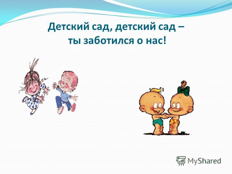 Детский сад, детский сад – ты заботился о нас!