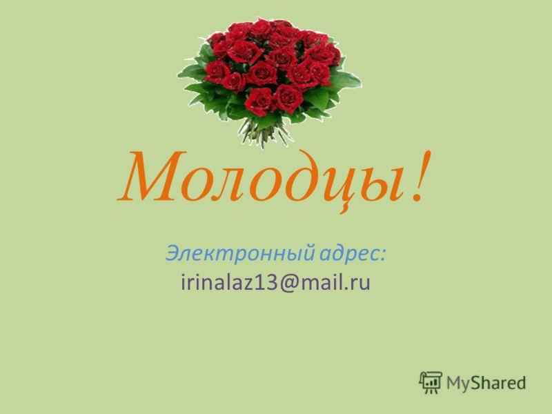 Молодцы! Электронный адрес: irinalaz13@mail.ru
