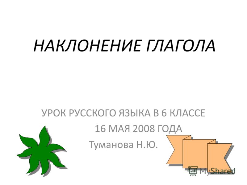 НАКЛОНЕНИЕ ГЛАГОЛА УРОК РУССКОГО ЯЗЫКА В 6 КЛАССЕ 16 МАЯ 2008 ГОДА Туманова Н.Ю.