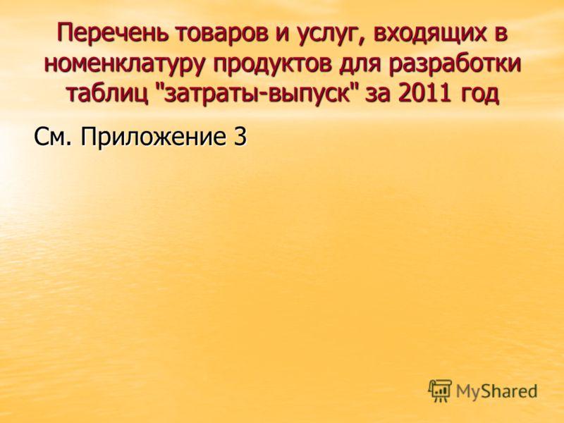 Перечень товаров и услуг, входящих в номенклатуру продуктов для разработки таблиц затраты-выпуск за 2011 год См. Приложение 3