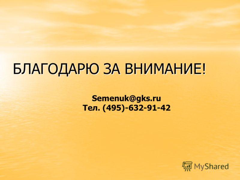 БЛАГОДАРЮ ЗА ВНИМАНИЕ! Semenuk@gks.ru Тел. (495)-632-91-42