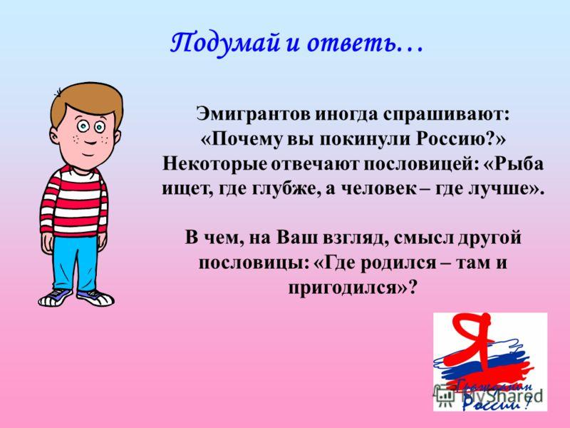 Подумай и ответь… Эмигрантов иногда спрашивают: «Почему вы покинули Россию?» Некоторые отвечают пословицей: «Рыба ищет, где глубже, а человек – где лучше». В чем, на Ваш взгляд, смысл другой пословицы: «Где родился – там и пригодился»?