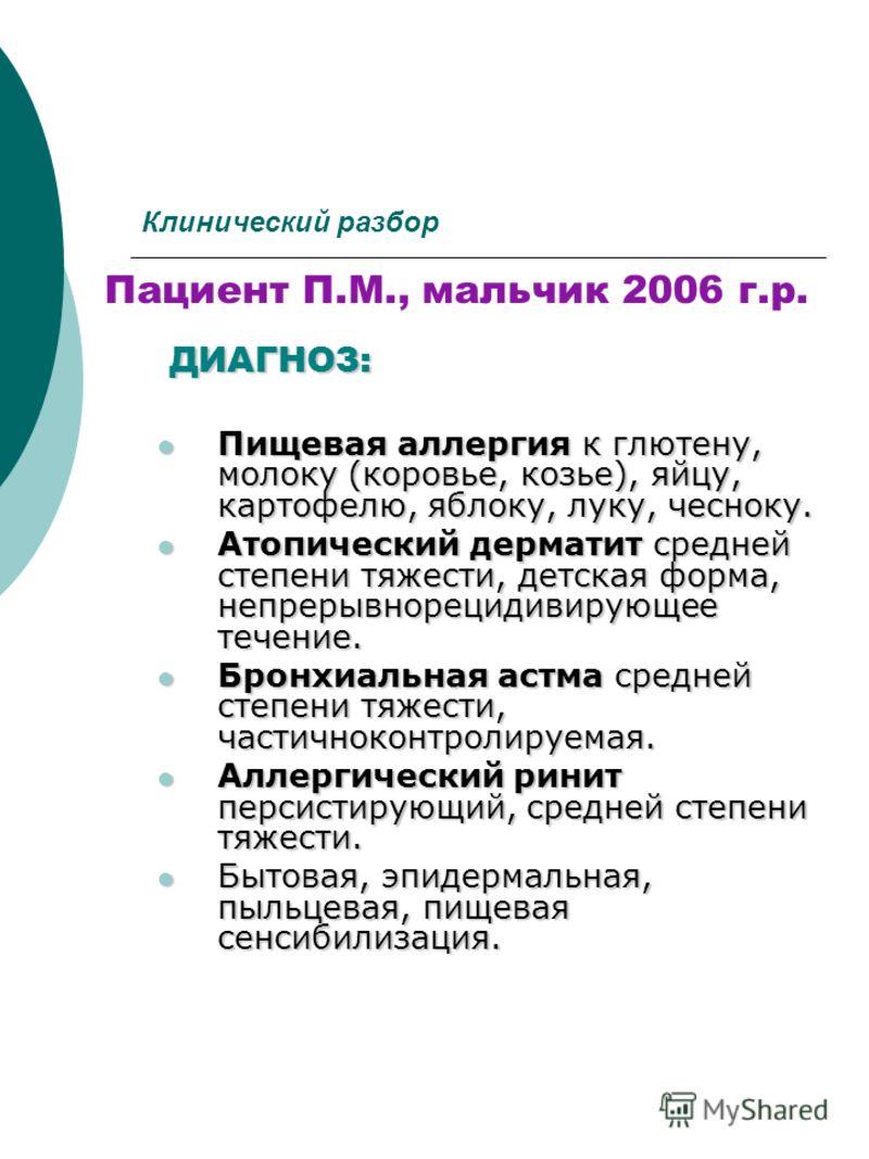 Клинический разбор Пациент П.М., мальчик 2006 г.р.ДИАГНОЗ: Пищевая аллергия к глютену, молоку (коровье, козье), яйцу, картофелю, яблоку, луку, чесноку. Пищевая аллергия к глютену, молоку (коровье, козье), яйцу, картофелю, яблоку, луку, чесноку. Атопи