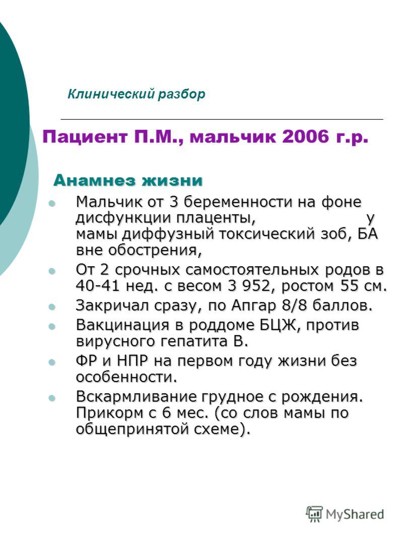 Клинический разбор Пациент П.М., мальчик 2006 г.р. Анамнез жизни Мальчик от 3 беременности на фоне дисфункции плаценты, у мамы диффузный токсический зоб, БА вне обострения, Мальчик от 3 беременности на фоне дисфункции плаценты, у мамы диффузный токси