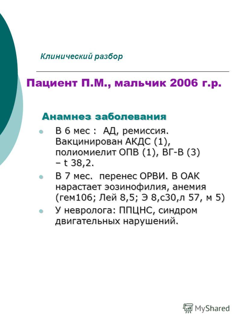 Клинический разбор Пациент П.М., мальчик 2006 г.р. Анамнез заболевания В 6 мес : АД, ремиссия. Вакцинирован АКДС (1), полиомиелит ОПВ (1), ВГ-В (3) – t 38,2. В 6 мес : АД, ремиссия. Вакцинирован АКДС (1), полиомиелит ОПВ (1), ВГ-В (3) – t 38,2. В 7 м
